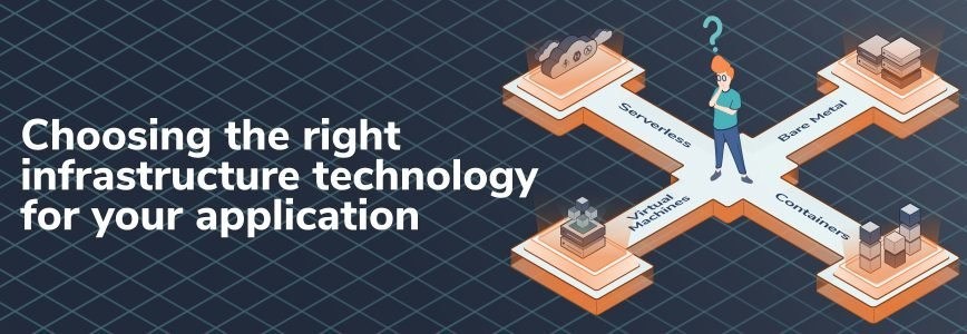 Choosing the right infrastructure technology for your application